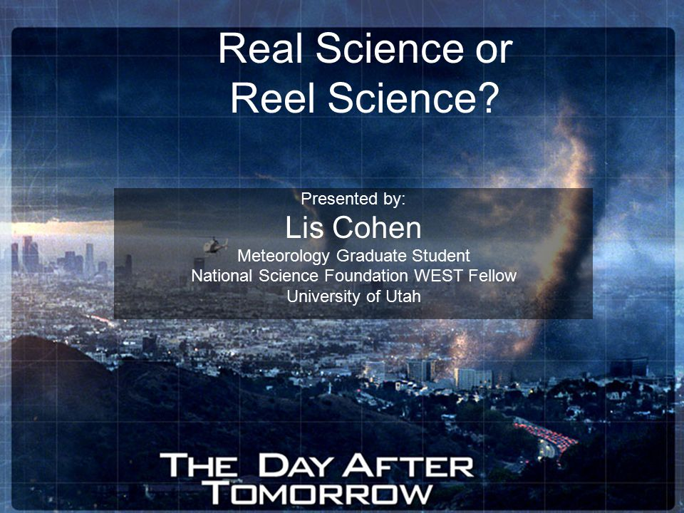 Real Science or Reel Science? Presented by: Lis Cohen Meteorology Graduate Student National Science Foundation WEST Fellow University of Utah
