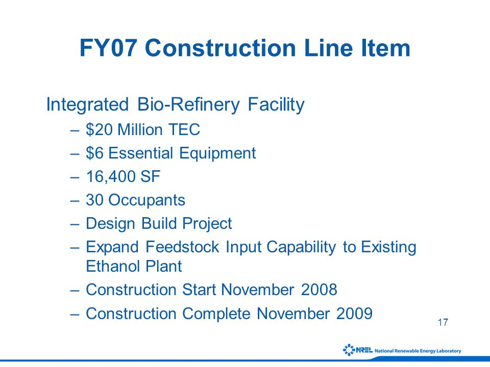 17 FY07 Construction Line Item Integrated Bio-Refinery Facility –$20 Million TEC –$6 Essential Equipment –16,400 SF –30 Occupants –Design Build Project –Expand Feedstock Input Capability to Existing Ethanol Plant –Construction Start November 2008 –Construction Complete November 2009