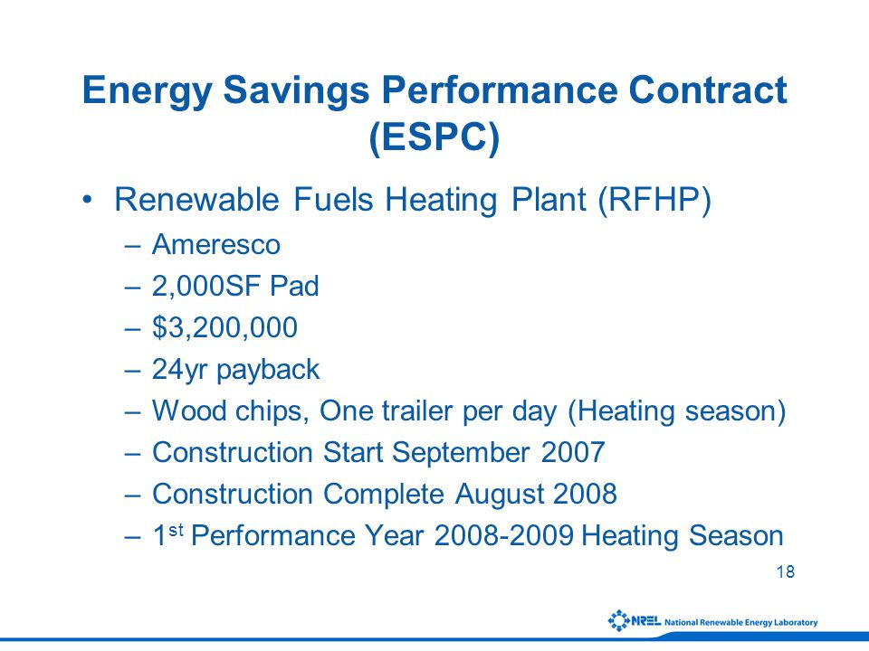 18 Energy Savings Performance Contract (ESPC) Renewable Fuels Heating Plant (RFHP) –Ameresco –2,000SF Pad –$3,200,000 –24yr payback –Wood chips, One trailer per day (Heating season) –Construction Start September 2007 –Construction Complete August 2008 –1 st Performance Year 2008-2009 Heating Season
