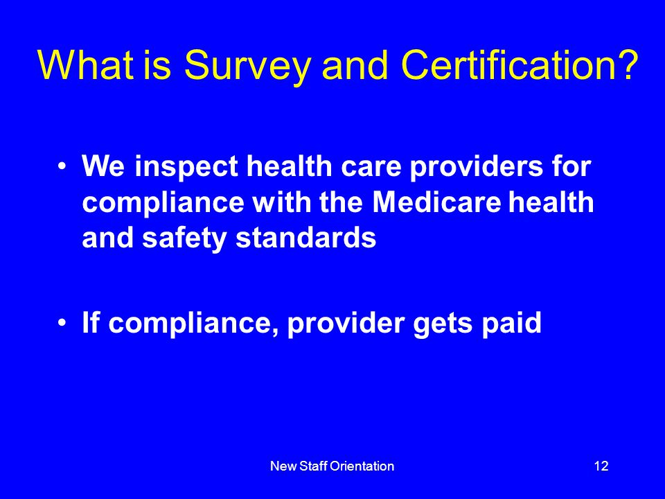 New Staff Orientation12 What is Survey and Certification? We inspect health care providers for compliance with the Medicare health and safety standard