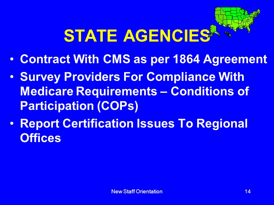 New Staff Orientation14 STATE AGENCIES Contract With CMS as per 1864 Agreement Survey Providers For Compliance With Medicare Requirements – Conditions of Participation (COPs) Report Certification Issues To Regional Offices