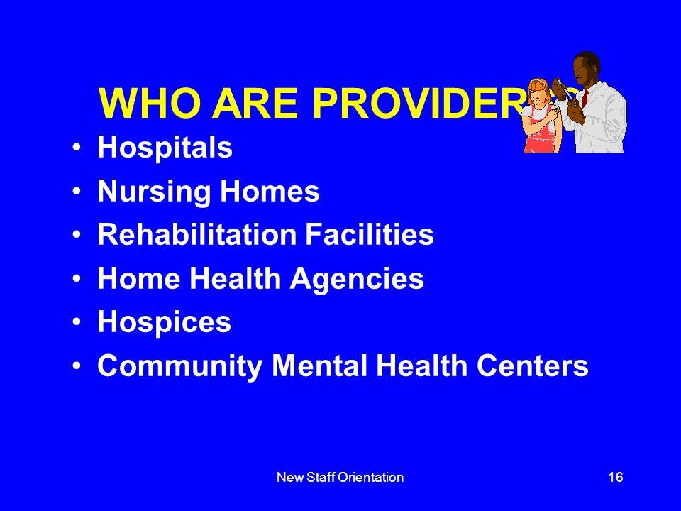 New Staff Orientation16 WHO ARE PROVIDERS? Hospitals Nursing Homes Rehabilitation Facilities Home Health Agencies Hospices Community Mental Health Cen