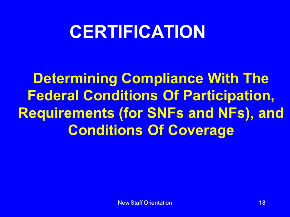 New Staff Orientation18 Determining Compliance With The Federal Conditions Of Participation, Requirements (for SNFs and NFs), and Conditions Of Coverage CERTIFICATION