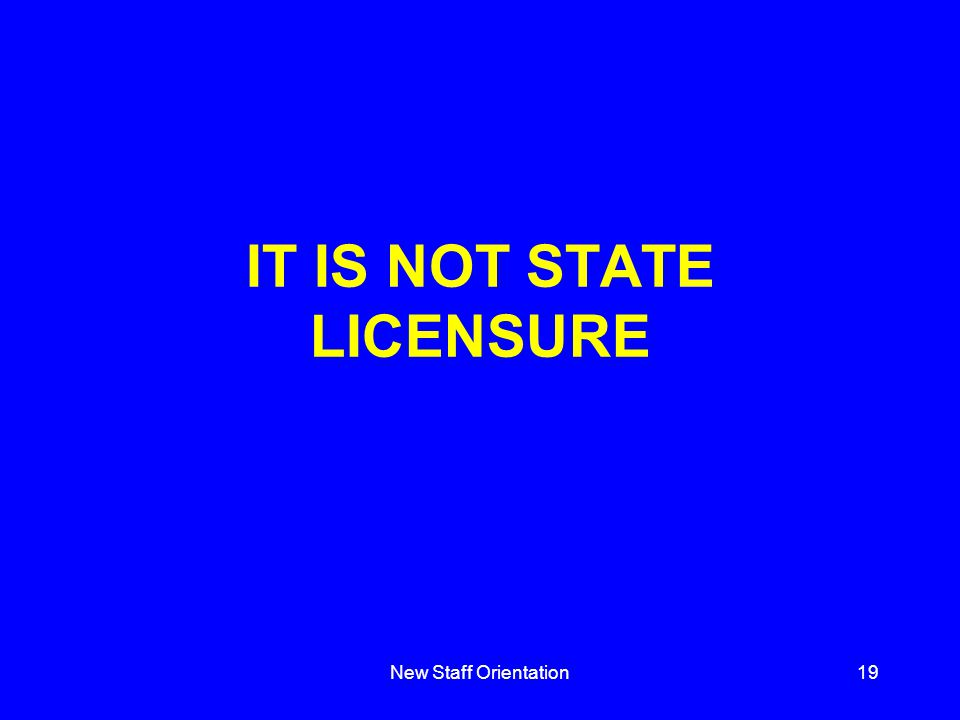 New Staff Orientation19 IT IS NOT STATE LICENSURE