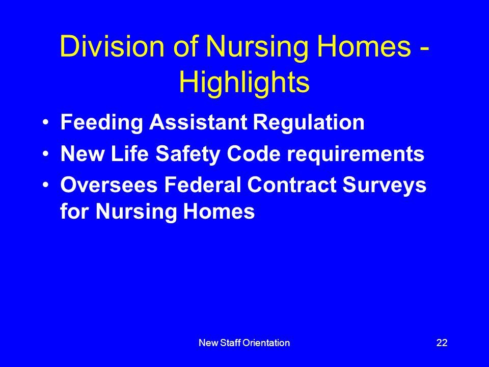 New Staff Orientation22 Division of Nursing Homes - Highlights Feeding Assistant Regulation New Life Safety Code requirements Oversees Federal Contract Surveys for Nursing Homes