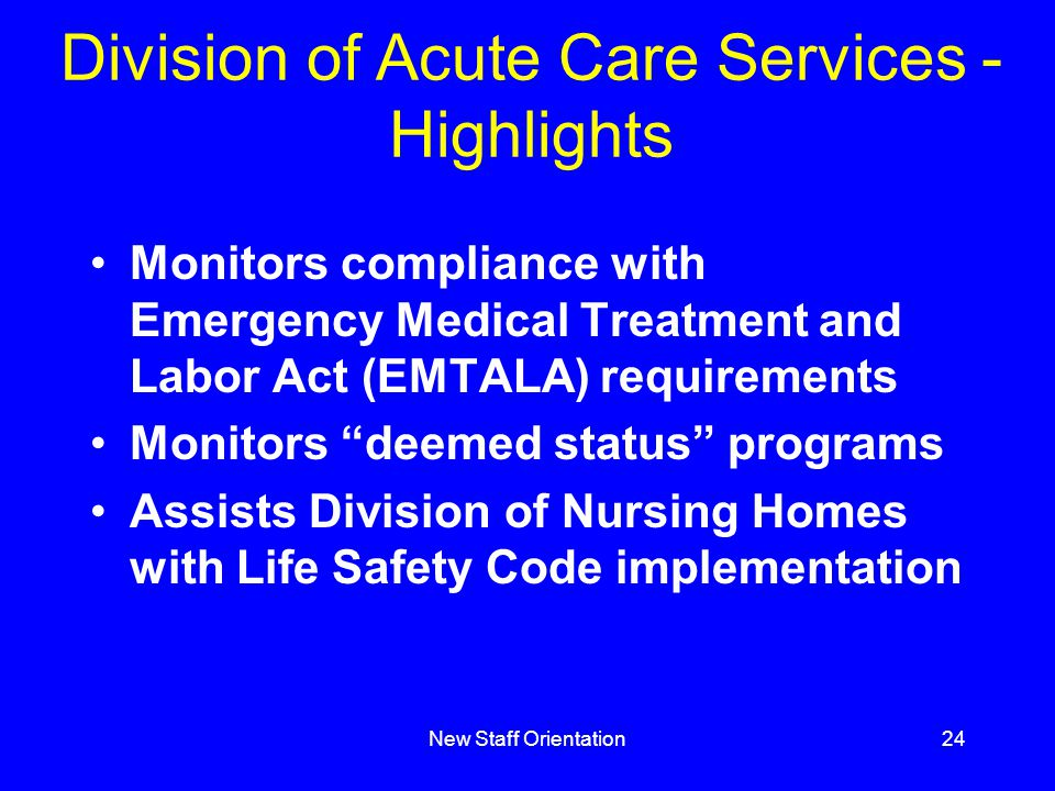 New Staff Orientation24 Division of Acute Care Services - Highlights Monitors compliance with Emergency Medical Treatment and Labor Act (EMTALA) requirements Monitors deemed status programs Assists Division of Nursing Homes with Life Safety Code implementation