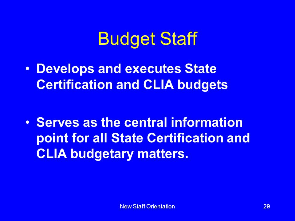 New Staff Orientation29 Budget Staff Develops and executes State Certification and CLIA budgets Serves as the central information point for all State Certification and CLIA budgetary matters.