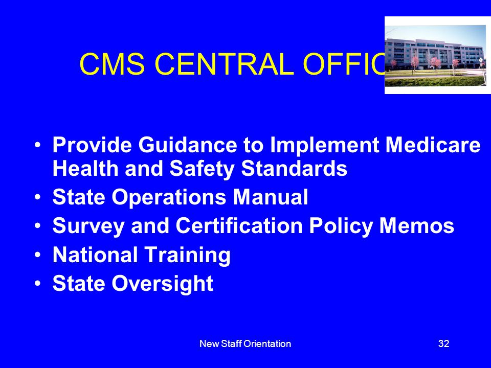 New Staff Orientation32 CMS CENTRAL OFFICE Provide Guidance to Implement Medicare Health and Safety Standards State Operations Manual Survey and Certification Policy Memos National Training State Oversight