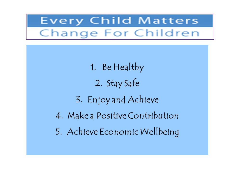 1.Be Healthy 2.Stay Safe 3.Enjoy and Achieve 4.Make a Positive Contribution 5.Achieve Economic Wellbeing