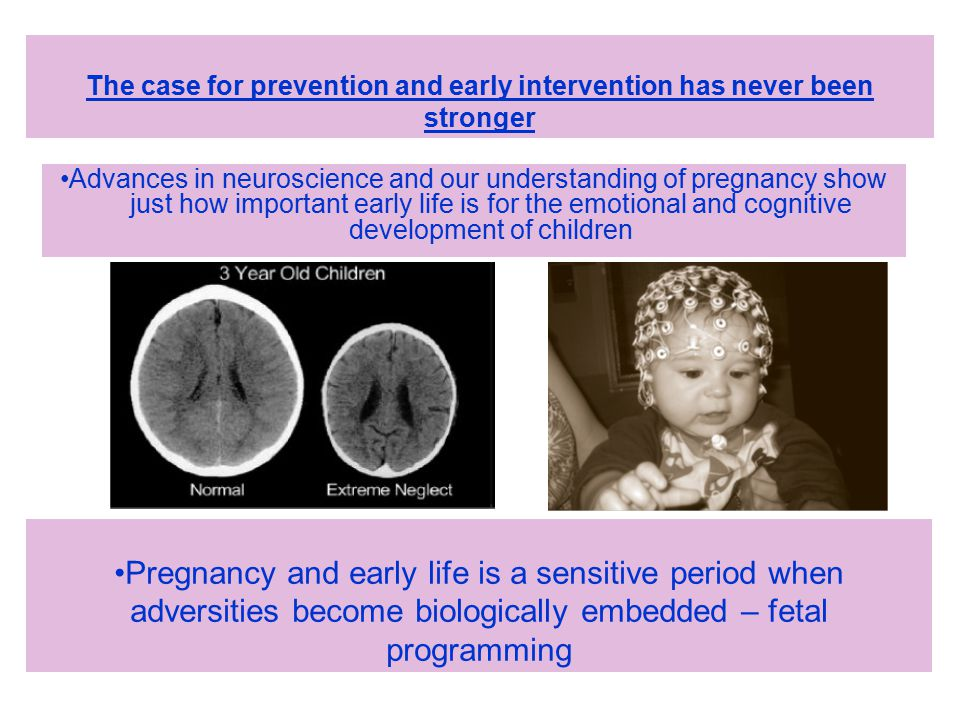 Advances in neuroscience and our understanding of pregnancy show just how important early life is for the emotional and cognitive development of children The case for prevention and early intervention has never been stronger Pregnancy and early life is a sensitive period when adversities become biologically embedded – fetal programming