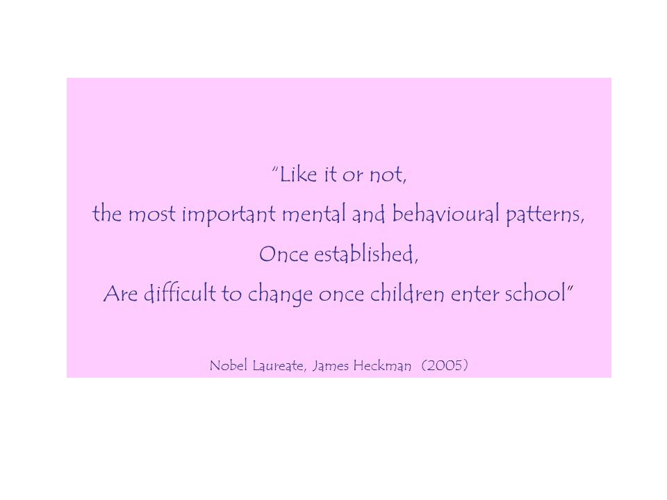 Like it or not, the most important mental and behavioural patterns, Once established, Are difficult to change once children enter school Nobel Laureate, James Heckman (2005)