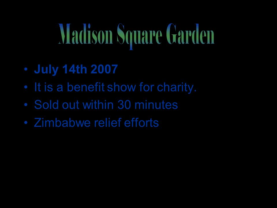 July 14th 2007 It is a benefit show for charity. Sold out within 30 minutes Zimbabwe relief efforts
