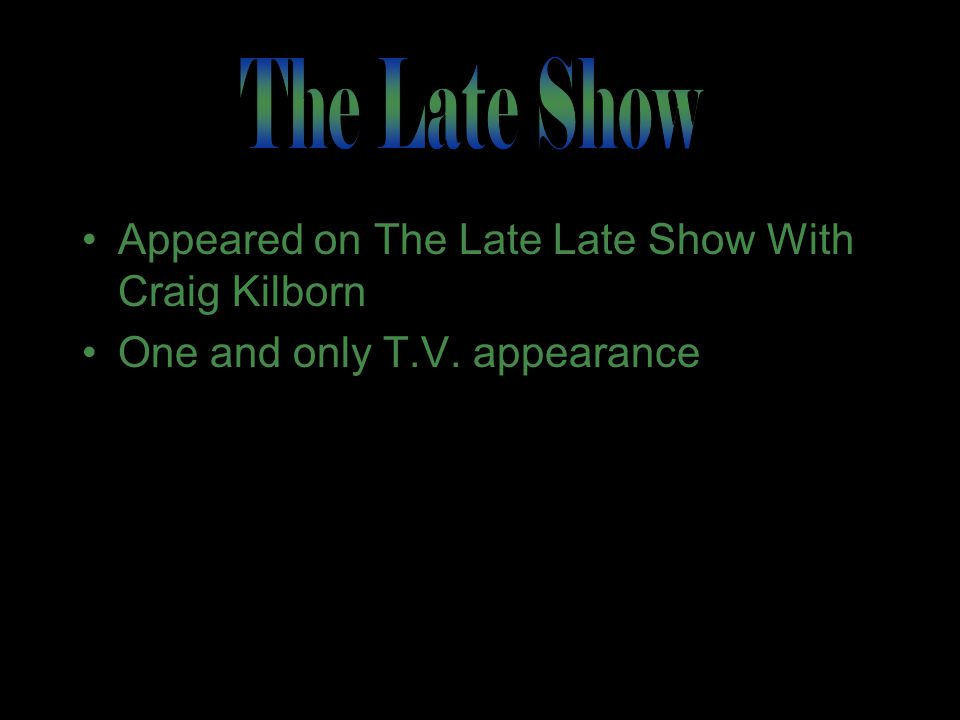 Appeared on The Late Late Show With Craig Kilborn One and only T.V. appearance