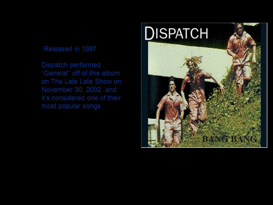 "Released in 1997 Dispatch performed ""General"" off of this album on The Late Late Show on November 30, 2002, and it's considered one of their most popu"