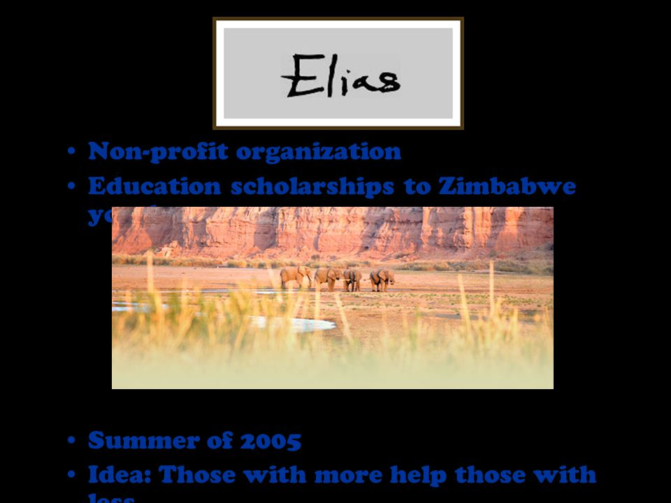 Non-profit organization Education scholarships to Zimbabwe youth Summer of 2005 Idea: Those with more help those with less