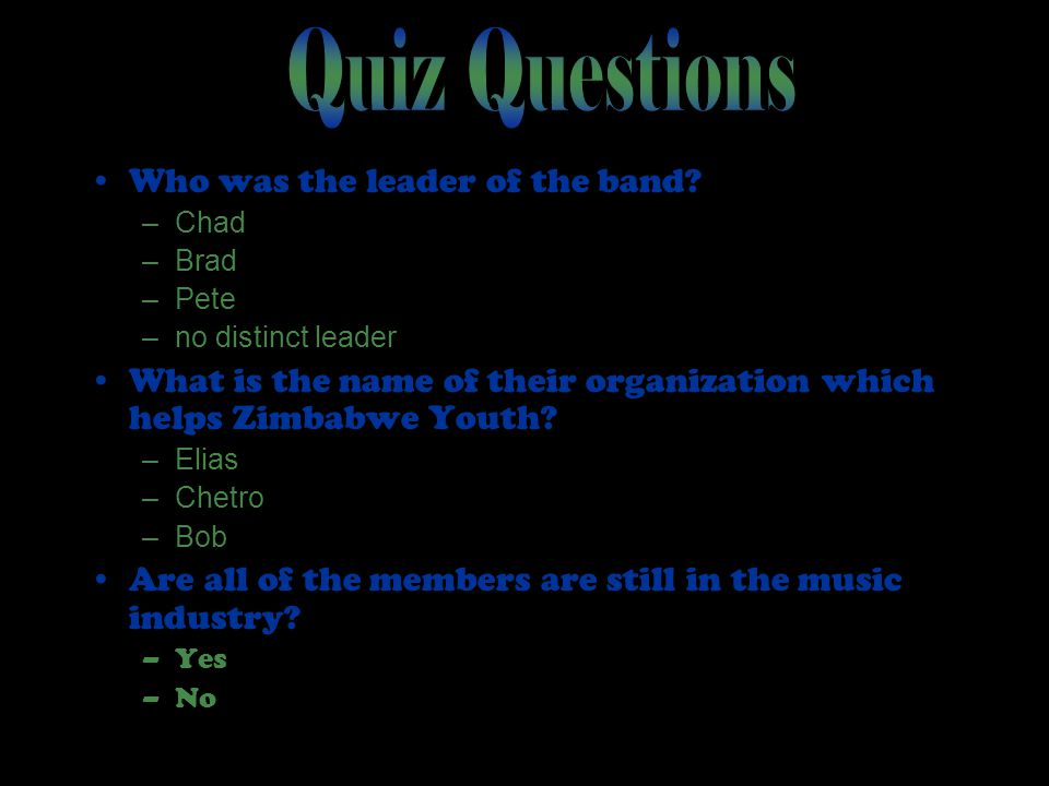 Who was the leader of the band? –Chad –Brad –Pete –no distinct leader What is the name of their organization which helps Zimbabwe Youth? –Elias –Chetr