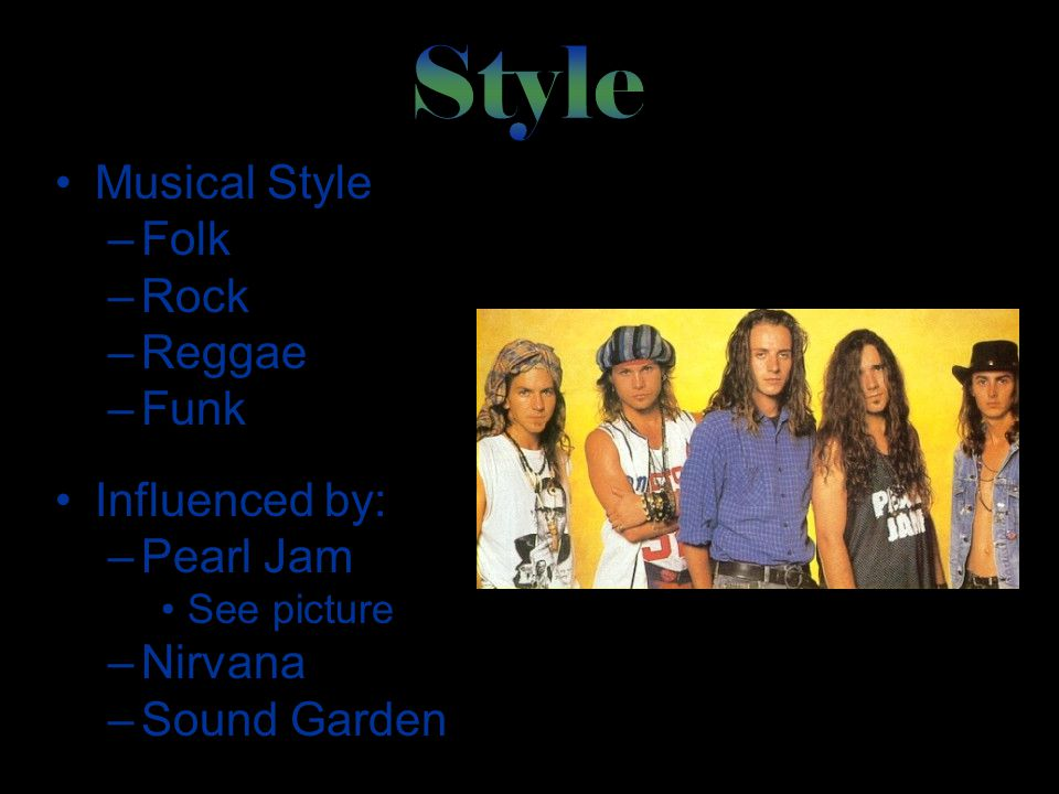 Musical Style –Folk –Rock –Reggae –Funk Influenced by: –Pearl Jam See picture –Nirvana –Sound Garden