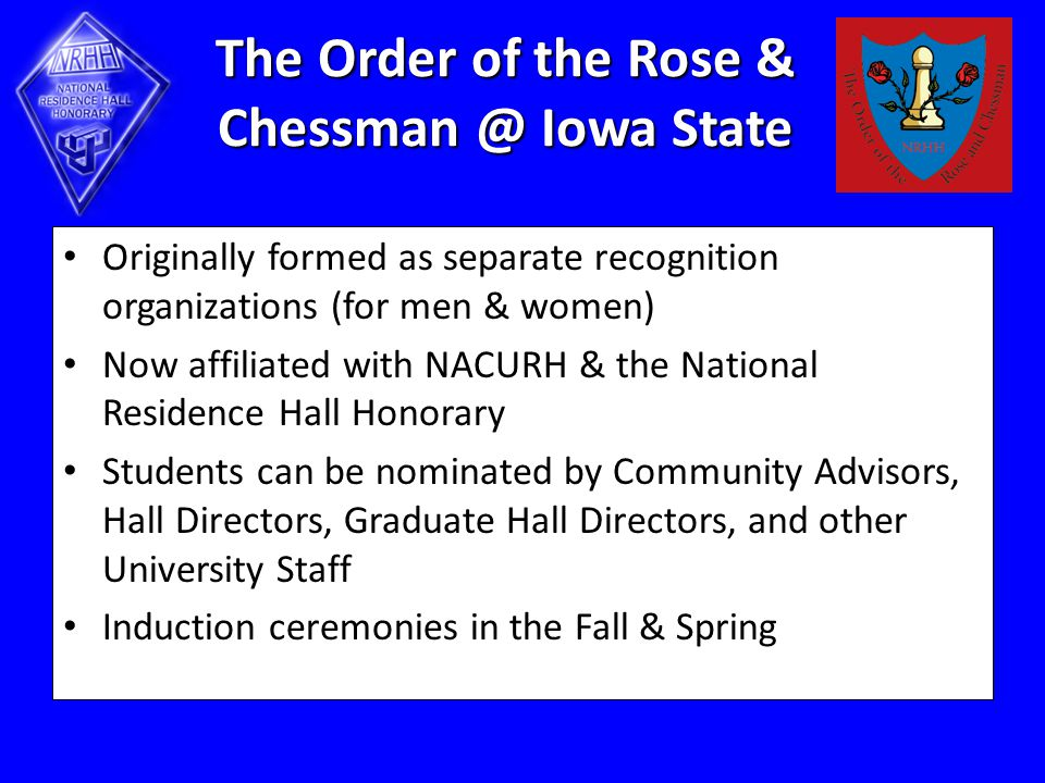 The Order of the Rose & Chessman @ Iowa State Originally formed as separate recognition organizations (for men & women) Now affiliated with NACURH & the National Residence Hall Honorary Students can be nominated by Community Advisors, Hall Directors, Graduate Hall Directors, and other University Staff Induction ceremonies in the Fall & Spring