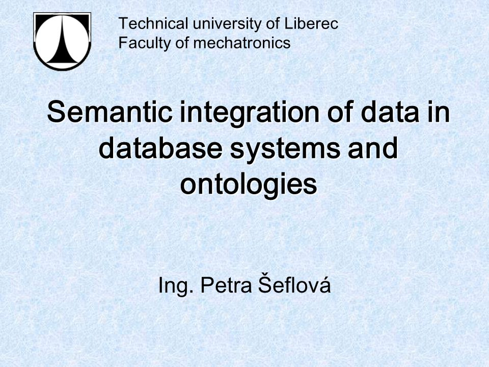 Semantic integration of data in database systems and ontologies Ing. Petra Šeflová Technical university of Liberec Faculty of mechatronics