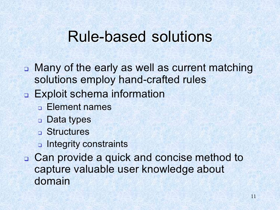 11 Rule-based solutions  Many of the early as well as current matching solutions employ hand-crafted rules  Exploit schema information  Element nam