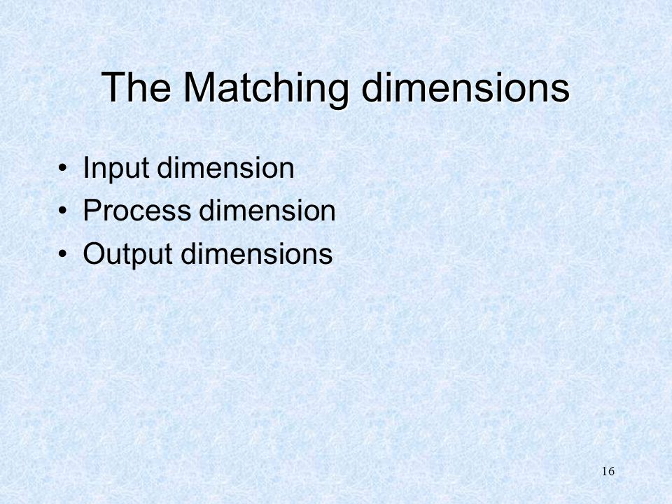 16 The Matching dimensions Input dimension Process dimension Output dimensions