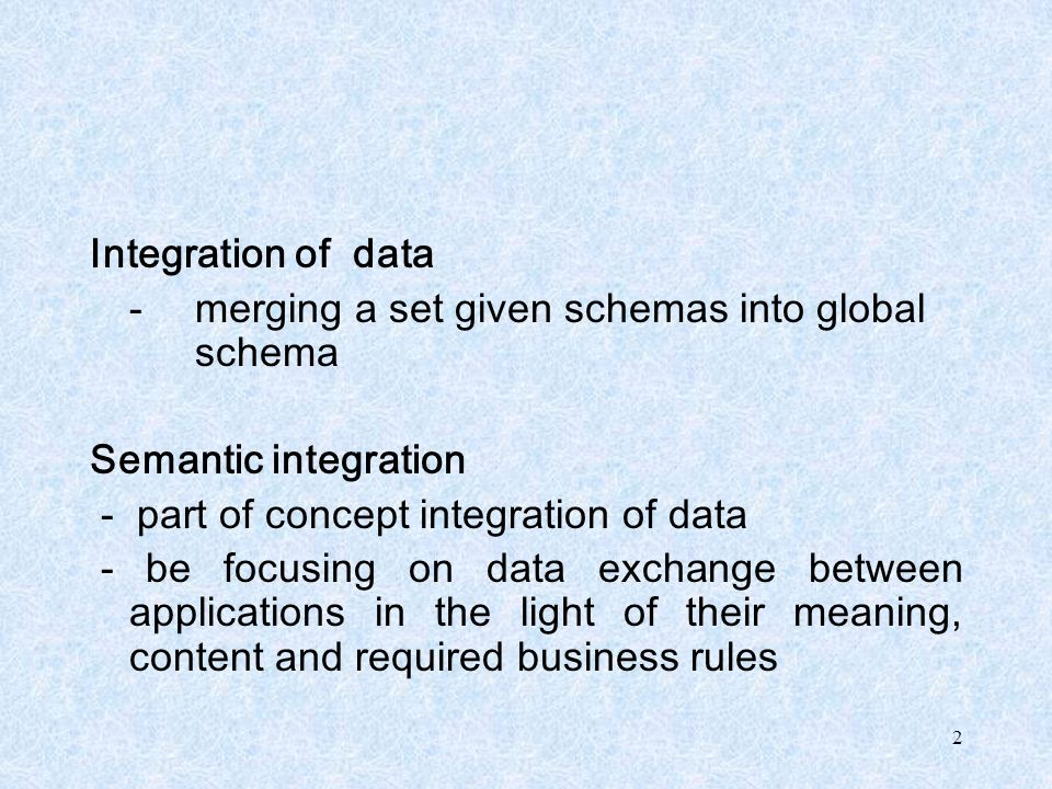 2 Integration of data - merging a set given schemas into global schema Semantic integration - part of concept integration of data - be focusing on dat