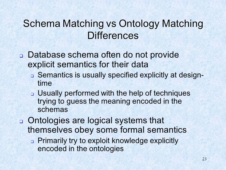 23 Schema Matching vs Ontology Matching Differences  Database schema often do not provide explicit semantics for their data  Semantics is usually sp