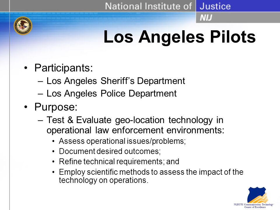 NLECTC Communications Technology Center of Excellence Los Angeles Pilots Participants: –Los Angeles Sheriff's Department –Los Angeles Police Department Purpose: –Test & Evaluate geo-location technology in operational law enforcement environments: Assess operational issues/problems; Document desired outcomes; Refine technical requirements; and Employ scientific methods to assess the impact of the technology on operations.