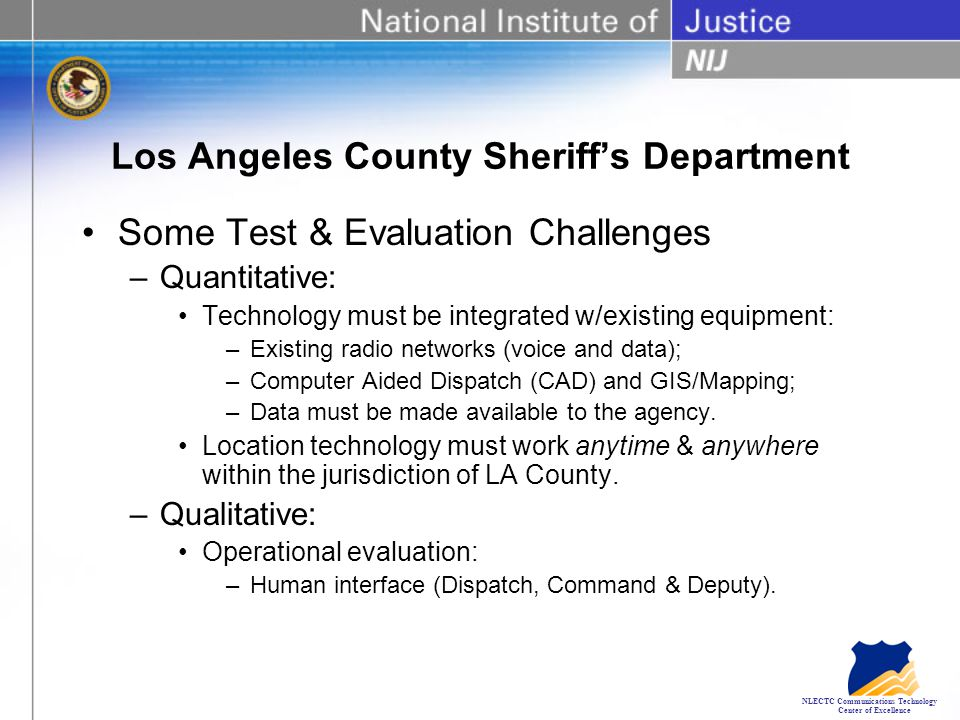 NLECTC Communications Technology Center of Excellence Los Angeles County Sheriff's Department Some Test & Evaluation Challenges –Quantitative: Technology must be integrated w/existing equipment: –Existing radio networks (voice and data); –Computer Aided Dispatch (CAD) and GIS/Mapping; –Data must be made available to the agency.
