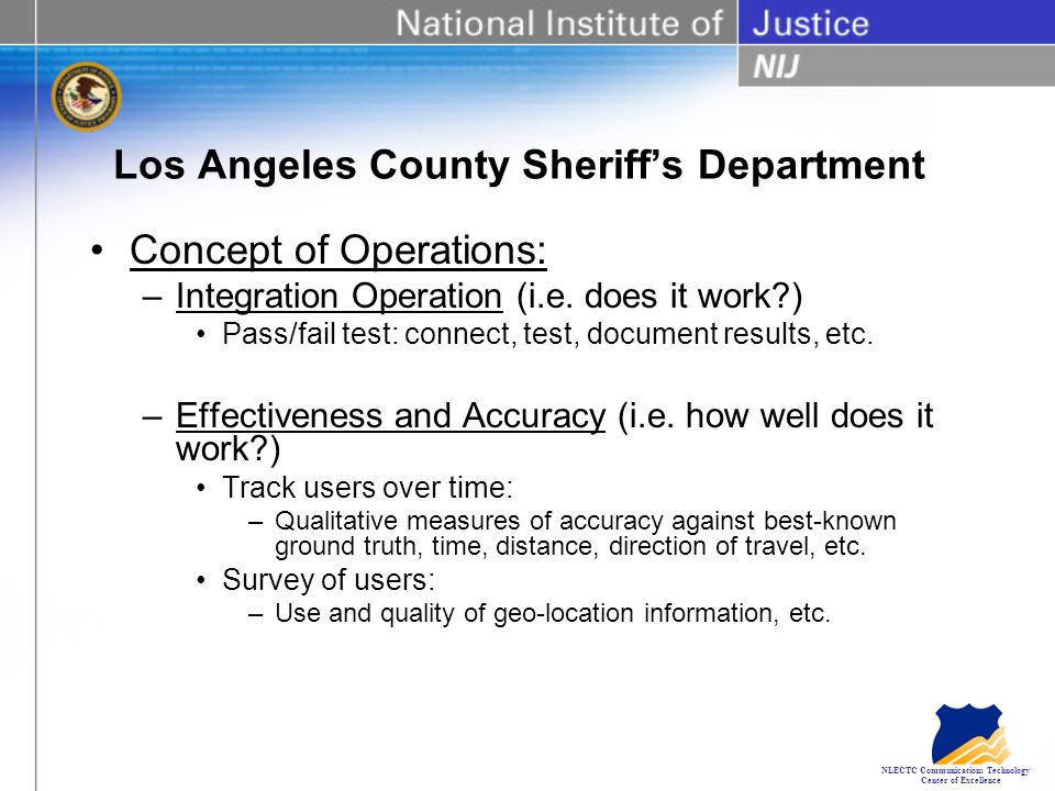 NLECTC Communications Technology Center of Excellence Los Angeles County Sheriff's Department Concept of Operations: –Integration Operation (i.e.