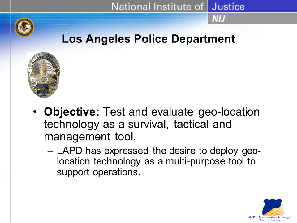 NLECTC Communications Technology Center of Excellence Los Angeles Police Department Objective: Test and evaluate geo-location technology as a survival, tactical and management tool.