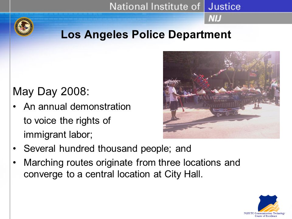 NLECTC Communications Technology Center of Excellence Los Angeles Police Department May Day 2008: An annual demonstration to voice the rights of immigrant labor; Several hundred thousand people; and Marching routes originate from three locations and converge to a central location at City Hall.