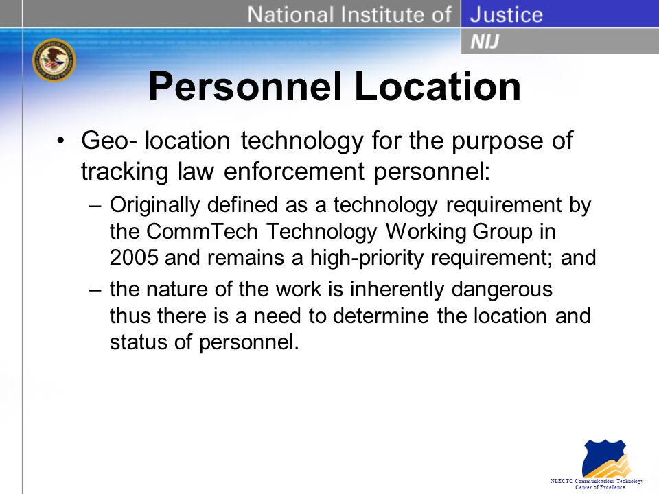 NLECTC Communications Technology Center of Excellence Personnel Location Geo- location technology for the purpose of tracking law enforcement personnel: –Originally defined as a technology requirement by the CommTech Technology Working Group in 2005 and remains a high-priority requirement; and –the nature of the work is inherently dangerous thus there is a need to determine the location and status of personnel.