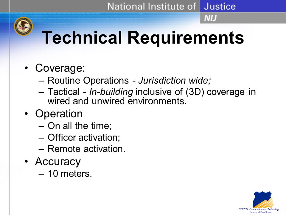 NLECTC Communications Technology Center of Excellence Technical Requirements Coverage: –Routine Operations - Jurisdiction wide; –Tactical - In-building inclusive of (3D) coverage in wired and unwired environments.