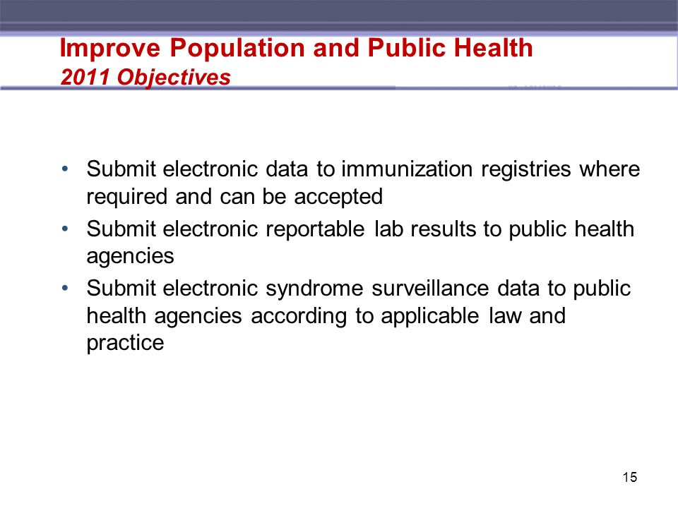 Submit electronic data to immunization registries where required and can be accepted Submit electronic reportable lab results to public health agencies Submit electronic syndrome surveillance data to public health agencies according to applicable law and practice Improve Population and Public Health 2011 Objectives 15