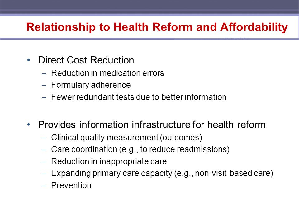 Relationship to Health Reform and Affordability Direct Cost Reduction –Reduction in medication errors –Formulary adherence –Fewer redundant tests due to better information Provides information infrastructure for health reform –Clinical quality measurement (outcomes) –Care coordination (e.g., to reduce readmissions) –Reduction in inappropriate care –Expanding primary care capacity (e.g., non-visit-based care) –Prevention