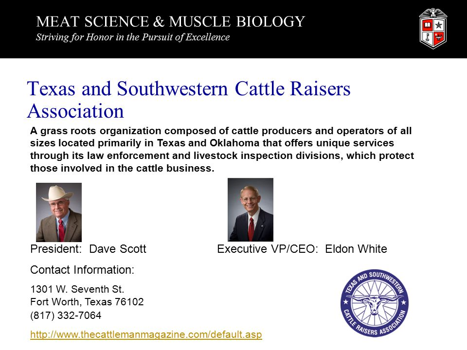 MEAT SCIENCE & MUSCLE BIOLOGY Striving for Honor in the Pursuit of Excellence Texas and Southwestern Cattle Raisers Association A grass roots organization composed of cattle producers and operators of all sizes located primarily in Texas and Oklahoma that offers unique services through its law enforcement and livestock inspection divisions, which protect those involved in the cattle business.