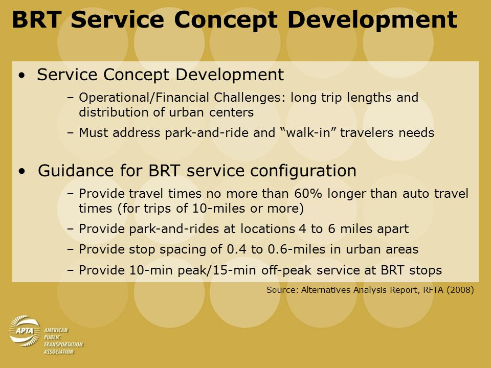BRT Service Concept Development Service Concept Development –Operational/Financial Challenges: long trip lengths and distribution of urban centers –Must address park-and-ride and walk-in travelers needs Guidance for BRT service configuration –Provide travel times no more than 60% longer than auto travel times (for trips of 10-miles or more) –Provide park-and-rides at locations 4 to 6 miles apart –Provide stop spacing of 0.4 to 0.6-miles in urban areas –Provide 10-min peak/15-min off-peak service at BRT stops Source: Alternatives Analysis Report, RFTA (2008)