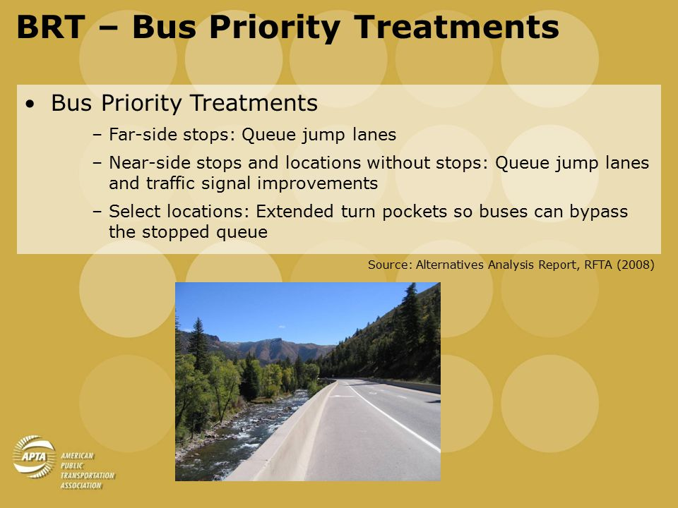 BRT – Bus Priority Treatments Bus Priority Treatments –Far-side stops: Queue jump lanes –Near-side stops and locations without stops: Queue jump lanes and traffic signal improvements –Select locations: Extended turn pockets so buses can bypass the stopped queue Source: Alternatives Analysis Report, RFTA (2008)