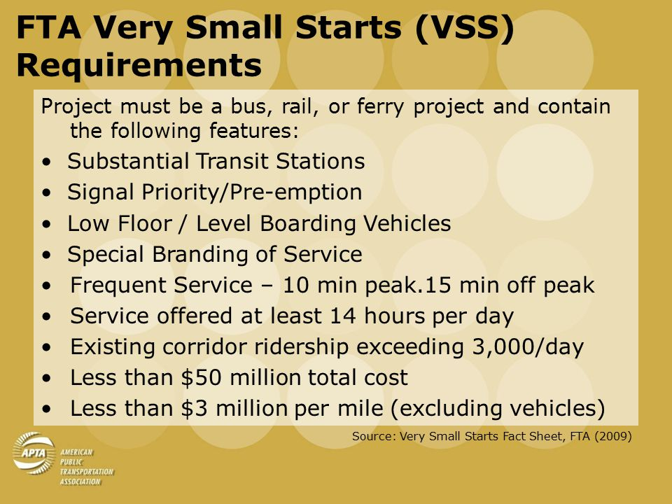 FTA Very Small Starts (VSS) Requirements Project must be a bus, rail, or ferry project and contain the following features: Substantial Transit Stations Signal Priority/Pre-emption Low Floor / Level Boarding Vehicles Special Branding of Service Frequent Service – 10 min peak.15 min off peak Service offered at least 14 hours per day Existing corridor ridership exceeding 3,000/day Less than $50 million total cost Less than $3 million per mile (excluding vehicles) Source: Very Small Starts Fact Sheet, FTA (2009)