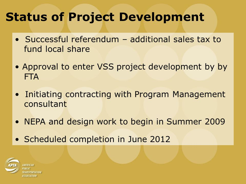 Status of Project Development Successful referendum – additional sales tax to fund local share Approval to enter VSS project development by by FTA Initiating contracting with Program Management consultant NEPA and design work to begin in Summer 2009 Scheduled completion in June 2012