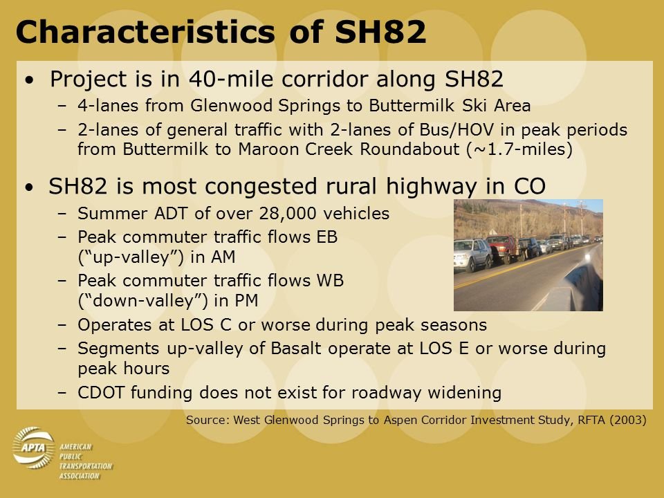 Characteristics of SH82 Project is in 40-mile corridor along SH82 –4-lanes from Glenwood Springs to Buttermilk Ski Area –2-lanes of general traffic with 2-lanes of Bus/HOV in peak periods from Buttermilk to Maroon Creek Roundabout (~1.7-miles) SH82 is most congested rural highway in CO –Summer ADT of over 28,000 vehicles –Peak commuter traffic flows EB ( up-valley ) in AM –Peak commuter traffic flows WB ( down-valley ) in PM –Operates at LOS C or worse during peak seasons –Segments up-valley of Basalt operate at LOS E or worse during peak hours –CDOT funding does not exist for roadway widening Source: West Glenwood Springs to Aspen Corridor Investment Study, RFTA (2003)