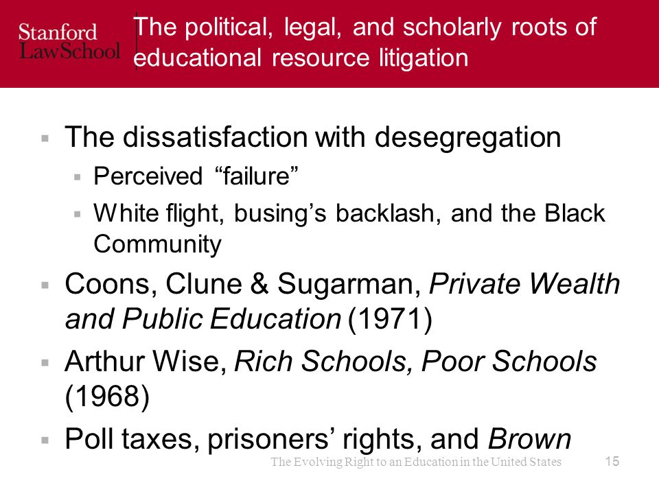 The political, legal, and scholarly roots of educational resource litigation  The dissatisfaction with desegregation  Perceived failure  White flight, busing's backlash, and the Black Community  Coons, Clune & Sugarman, Private Wealth and Public Education (1971)  Arthur Wise, Rich Schools, Poor Schools (1968)  Poll taxes, prisoners' rights, and Brown The Evolving Right to an Education in the United States 15