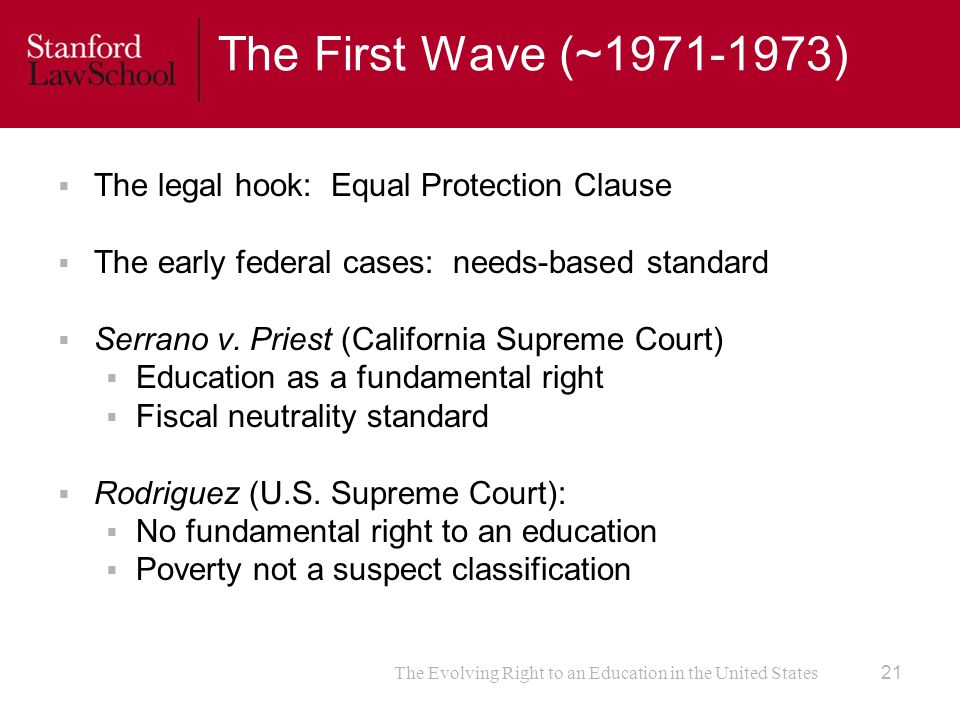 The Evolving Right to an Education in the United States The First Wave (~1971-1973)  The legal hook: Equal Protection Clause  The early federal cases: needs-based standard  Serrano v.