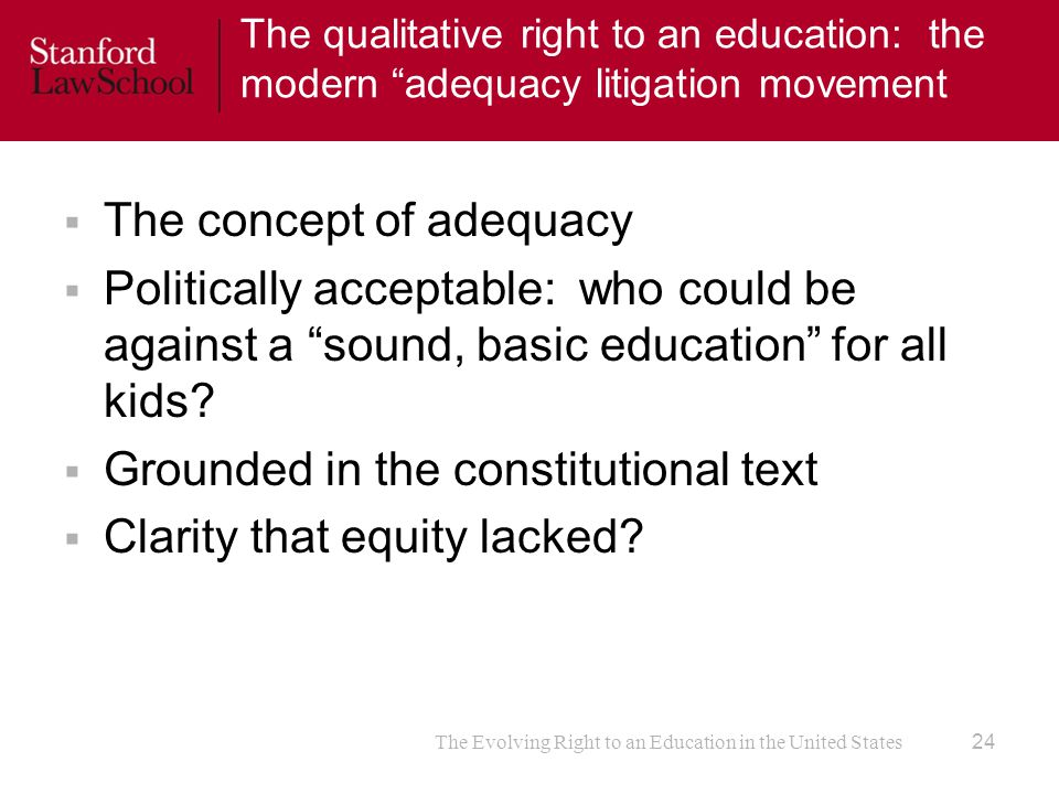 The Evolving Right to an Education in the United States The qualitative right to an education: the modern adequacy litigation movement  The concept of adequacy  Politically acceptable: who could be against a sound, basic education for all kids.