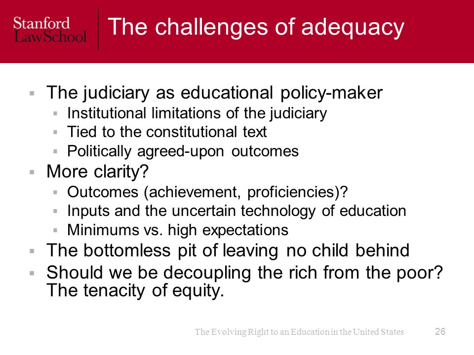 The Evolving Right to an Education in the United States The challenges of adequacy  The judiciary as educational policy-maker  Institutional limitations of the judiciary  Tied to the constitutional text  Politically agreed-upon outcomes  More clarity.