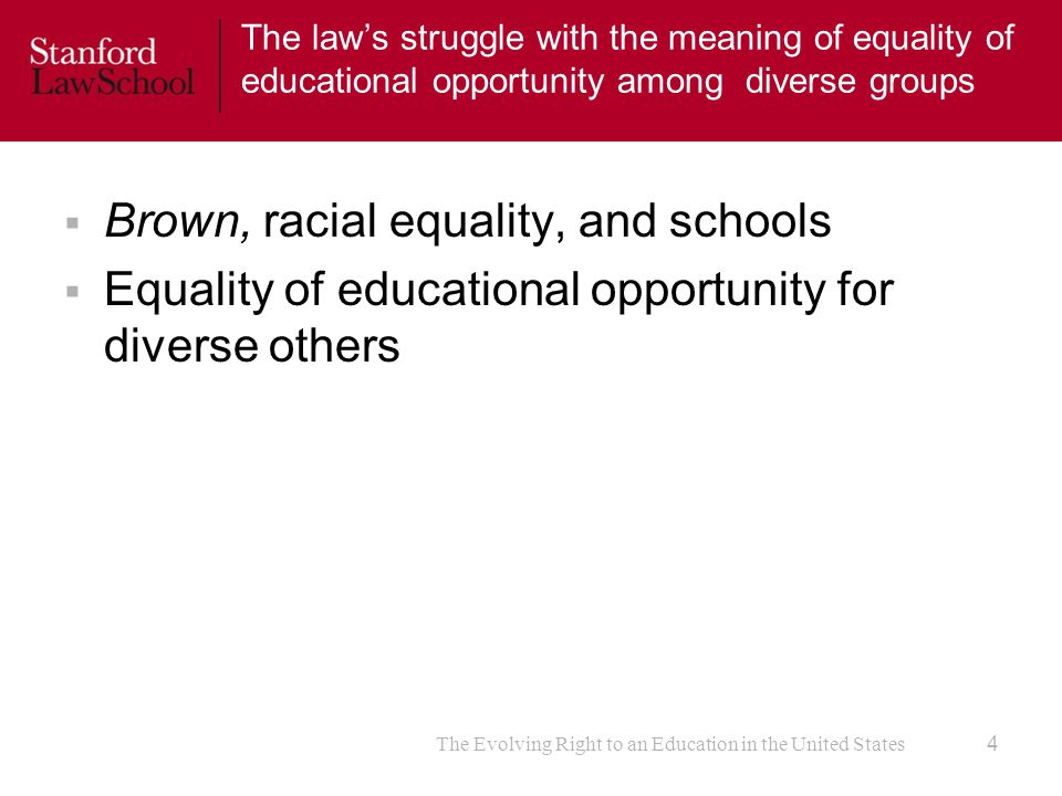 The law's struggle with the meaning of equality of educational opportunity among diverse groups  Brown, racial equality, and schools  Equality of educational opportunity for diverse others The Evolving Right to an Education in the United States 4