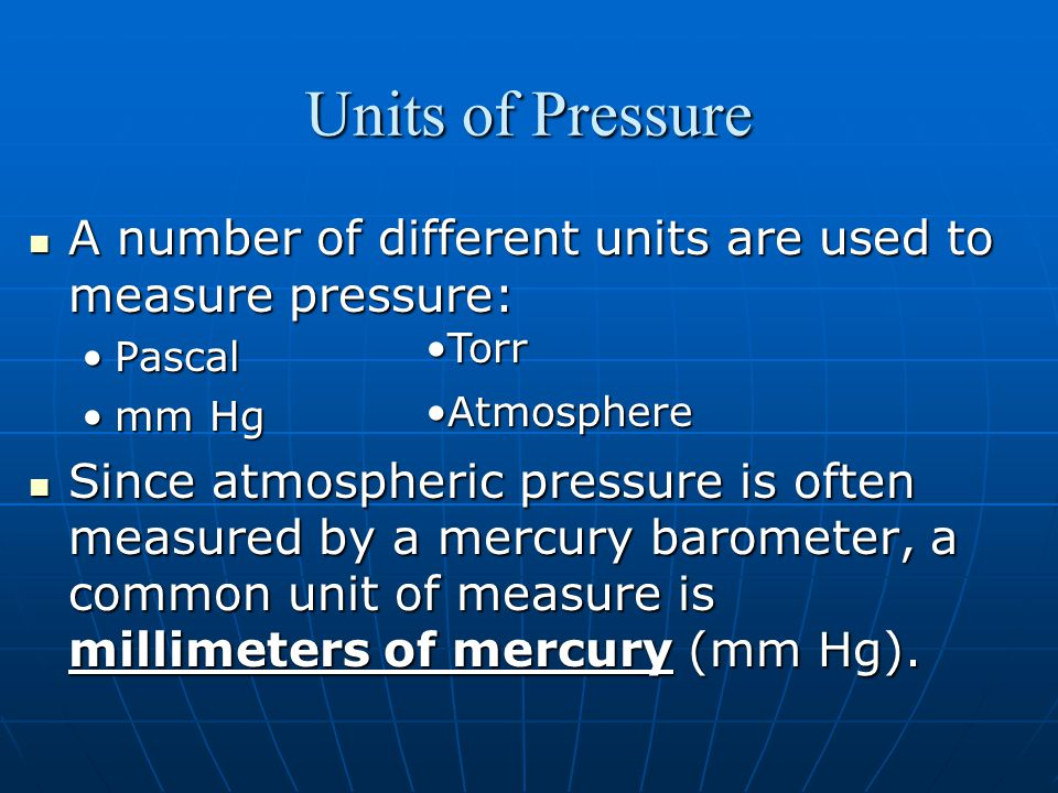 Units of Pressure A number of different units are used to measure pressure: A number of different units are used to measure pressure: PascalPascal mm Hgmm Hg Since atmospheric pressure is often measured by a mercury barometer, a common unit of measure is millimeters of mercury (mm Hg).