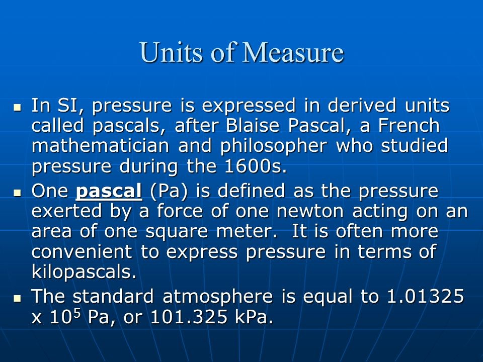 Units of Measure In SI, pressure is expressed in derived units called pascals, after Blaise Pascal, a French mathematician and philosopher who studied pressure during the 1600s.