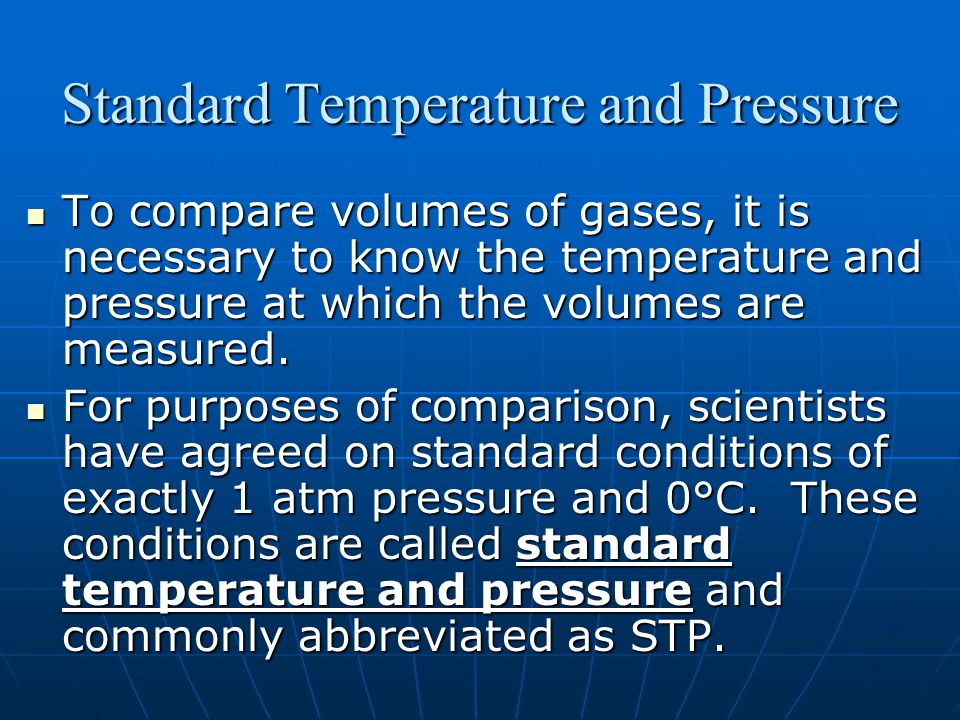 Standard Temperature and Pressure To compare volumes of gases, it is necessary to know the temperature and pressure at which the volumes are measured.